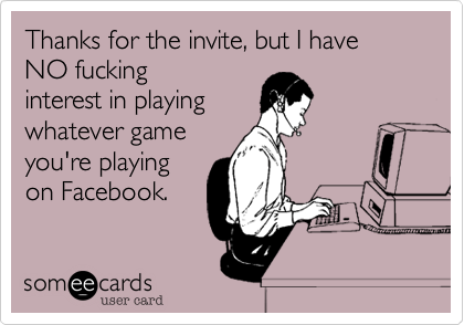 Thanks for the invite, but I have NO fucking interest in playing whatever game you're playing on Facebook.