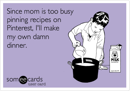 Since mom is too busy pinning recipes on Pinterest, I'll make my own damn dinner.