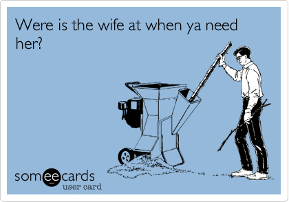 Were is the wife at when ya need her?