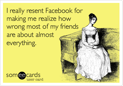 I really resent Facebook for making me realize how wrong most of my friends are about almost everything.