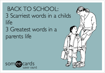 BACK TO SCHOOL: 3 Scarriest words in a childs life 3 Greatest words in a parents life