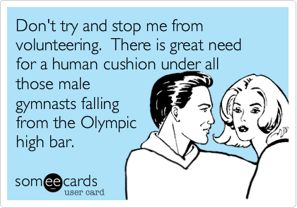 Don't try and stop me from volunteering.  There is great need for a human cushion under all those male gymnasts falling from the Olympic high bar.