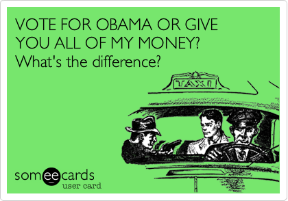 VOTE FOR OBAMA OR GIVE YOU ALL OF MY MONEY?   What's the difference?