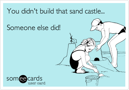 You didn't build that sand castle...  Someone else did!