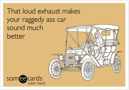 That loud exhaust makes your raggedy ass car sound much  better