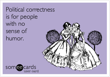 Political correctness is for people with no  sense of humor.