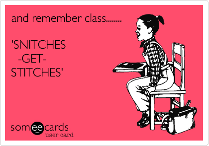 and remember class........  'SNITCHES    -GET-  STITCHES'