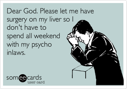 Dear God. Please let me have surgery on my liver so I don't have to spend all weekend with my psycho inlaws.