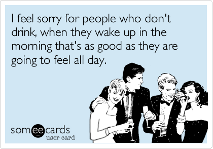 I feel sorry for people who don't drink, when they wake up in the morning that's as good as they are going to feel all day.
