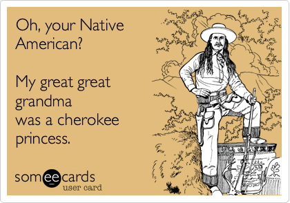 Oh, your Native American?    My great great  grandma was a cherokee princess.