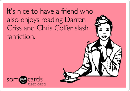 It's nice to have a friend who also enjoys reading Darren Criss and Chris Colfer slash fanfiction.