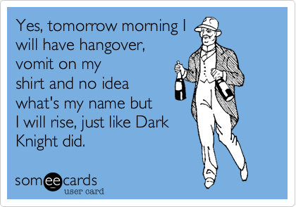 Yes, tomorrow morning I will have hangover, vomit on my shirt and no idea what's my name but I will rise, just like Dark Knight did.
