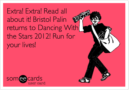 Extra! Extra! Read all about it! Bristol Palin returns to Dancing With the Stars 2012! Run for your lives!