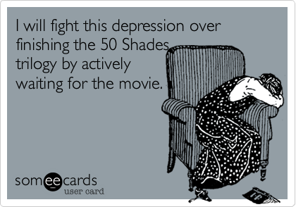 I will fight this depression over finishing the 50 Shades trilogy by actively waiting for the movie.
