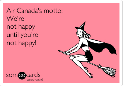 Air Canada's motto:  We're  not happy  until you're  not happy!