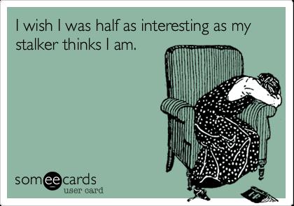 I wish I was half as interesting as my stalker thinks I am.