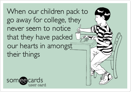 When our children pack to go away for college, they never seem to notice that they have packed  our hearts in amongst  their things
