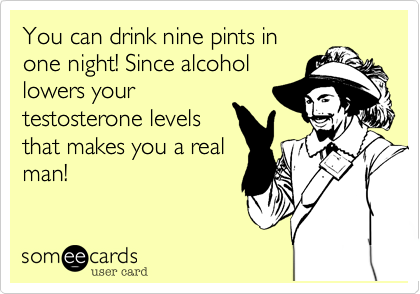 You can drink nine pints in one night! Since alcohol lowers your testosterone levels that makes you a real man!
