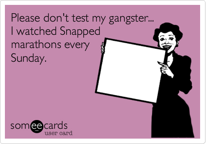 Please don't test my gangster... I watched Snapped marathons every Sunday.