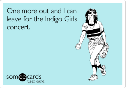 One more out and I can leave for the Indigo Girls concert.