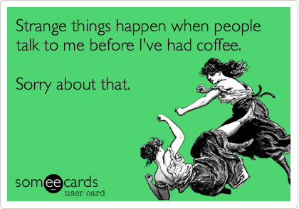 Strange things happen when people talk to me before I've had coffee.   Sorry about that.