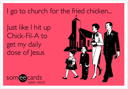 I go to church for the fried chicken...  Just like I hit up Chick-Fil-A to  get my daily  dose of Jesus