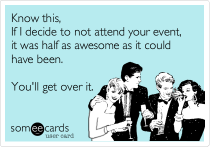 Know this,  If I decide to not attend your event, it was half as awesome as it could have been.  You'll get over it.