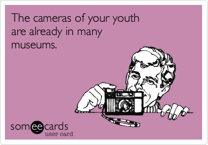 The cameras of your youth are already in many museums.