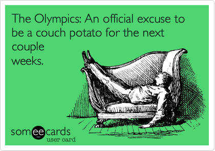 The Olympics: An official excuse to be a couch potato for the next couple weeks.