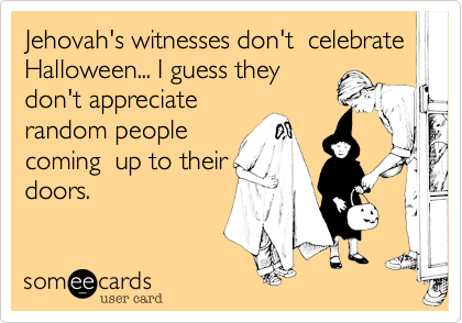 Jehovah's witnesses don't  celebrate Halloween... I guess they don't appreciate random people coming  up to their doors.