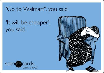 """Go to Walmart"", you said.  ""It will be cheaper"", you said."