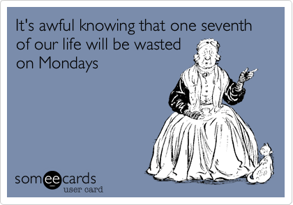 It's awful knowing that one seventh of our life will be wasted on Mondays
