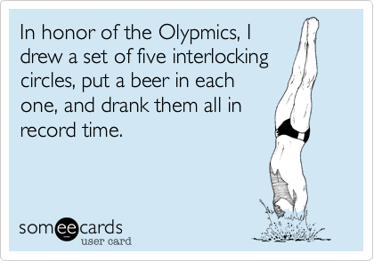In honor of the Olypmics, I drew a set of five interlocking circles, put a beer in each one, and drank them all in record time.