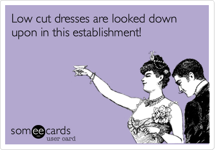 Low cut dresses are looked down  upon in this establishment!