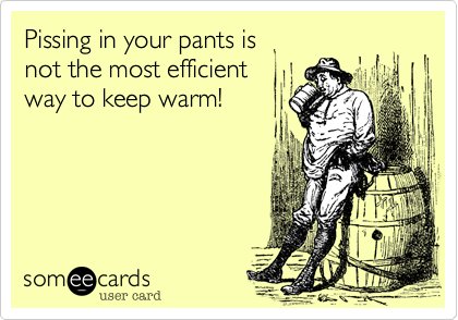 Pissing in your pants is not the most efficient  way to keep warm!