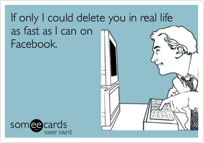 If only I could delete you in real life as fast as I can on Facebook.