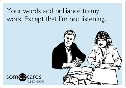 Your words add brilliance to my work. Except that I'm not listening.