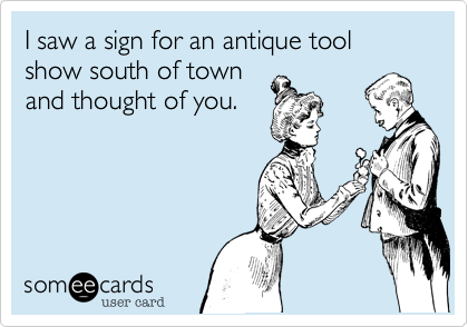 I saw a sign for an antique tool show south of town and thought of you.