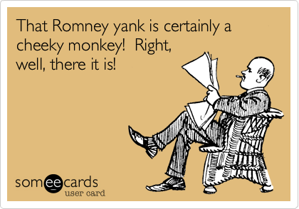That Romney yank is certainly a cheeky monkey!  Right, well, there it is!