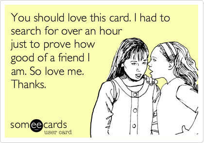 You should love this card. I had to search for over an hour just to prove how good of a friend I am. So love me. Thanks.