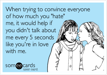 """When trying to convince everyone of how much you """"hate"""" me, it would help if you didn't talk about me every 5 seconds like you're in love with me."""