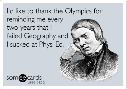 I'd like to thank the Olympics for reminding me every two years that I failed Geography and I sucked at Phys. Ed.