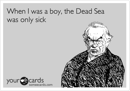 When I was a boy, the Dead Sea was only sick
