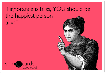 If ignorance is bliss, YOU should be the happiest person alive!!