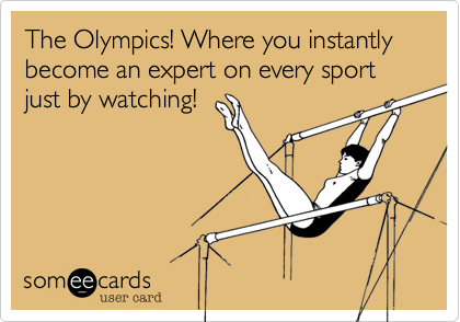 The Olympics! Where you instantly become an expert on every sport just by watching!