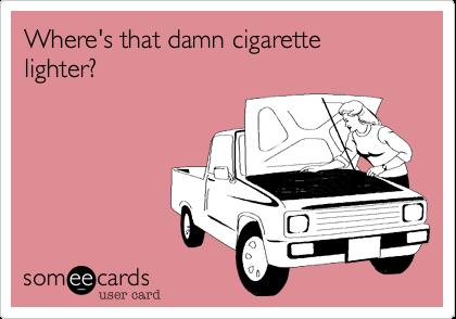 Where's that damn cigarette lighter?