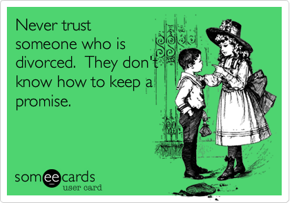Never trust someone who is divorced.  They don't know how to keep a promise.