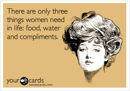 There are only three things women need in life: food, water and compliments.