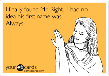 I finally found Mr. Right.  I had no idea his first name was Always.