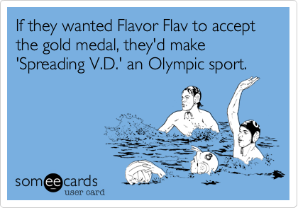 If they wanted Flavor Flav to accept the gold medal, they'd make 'Spreading V.D.' an Olympic sport.